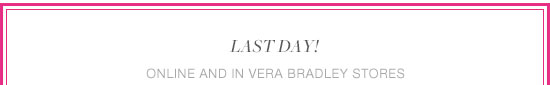 Last day! Online and in Vera Bradley stores.