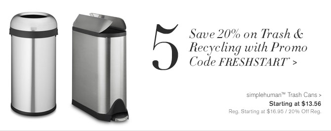 5 - Save 20% on Trash & Recycling with Promo Code FRESHSTART* -- simplehuman™ Trash Cans - Starting at $13.56 - Reg. Starting at $16.95 / 20% Off Reg.