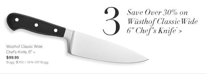"3 - Save Over 30% on Wüsthof Classic Wide 6"" Chef's Knife* -- Wüsthof Classic Wide Chef's Knife, 6"", $99.95 - Sugg: $150 / 16% Off Sugg."