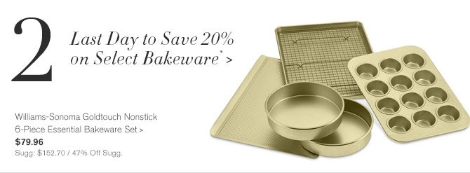 2 - Last Day to Save 20% on Select Bakeware* -- Williams-Sonoma Goldtouch Nonstick 6-Piece Essential Bakeware Set, $79.96 - Sugg: $152.70 / 47% Off Sugg.