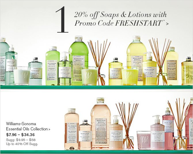 1 - 20% off Soaps & Lotions with Promo Code FRESHSTART* -- Williams-Sonoma Essential Oils Collection, $7.96 – $34.36 - Sugg: $9.95 – $58 - Up to 40% Off Sugg.
