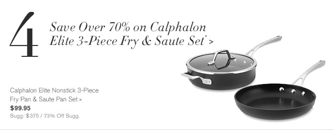 4 - Save Over 70% on Calphalon Elite 3-Piece Fry & Saute Set* -- Calphalon Elite Nonstick 3-Piece Fry Pan & Saute Pan Set, $99.95 - Sugg: $375 / 73% Off Sugg.