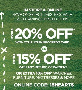 IN STORE & ONLINE SAVE ON SELECT ORIG, REG, SALE & CLEARANCE-PRICED ITEMS   EXTRA 20% OFF* WITH YOUR JCPENNEY CREDIT CARD  OR   EXTRA 15% OFF* WITH ANY METHOD OF PAYMENT  OR EXTRA 10% OFF* WATCHES, FURNITURE, MATTRESSES & MORE  ONLINE CODE: 15HEARTS