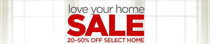 love your home SALE 20-50% OFF SELECT HOME