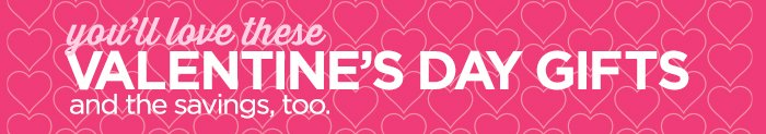 you'll love these  VALENTINE'S DAY GIFTS and the savings, too.