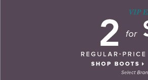 VIP Exclusive 2 for $50 Regular-Price Boots and Booties* - - Shop Boots: