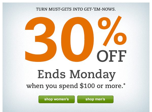 Turn must-gets into get-'em-nows. 30% OFF Ends Monday when you spend $100 or more.*