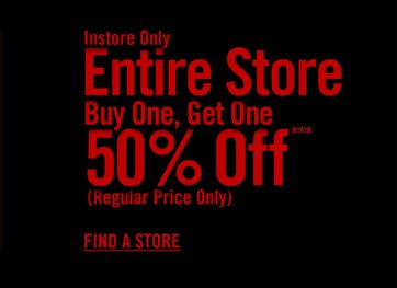 INSTORE ONLY - ENTIRE STORE BOGO 50% OFF*** - FIND A STORE