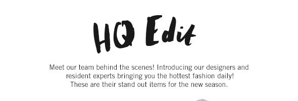 HQ Edit - Meet our team behind the scenes! Introducing our designers and resident experts bringing you the hottest fashion daily! These are their stand out items for the new season.