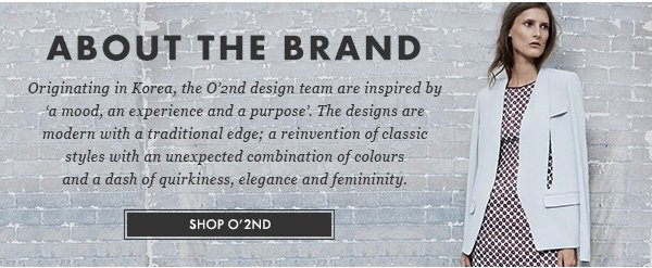 ABOUT THE BRAND - Originating in Korea, the O'2nd design team are inspired by -a mood, an experience and a purpose-. The designs are modern with a traditional edge; a reinvention of classic styles with unexpected combination of colours and dash of quirkiness, elegance and femininity. - SHOP O'2ND -