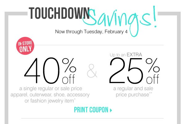 Touchdown Savings! EXCLUSIVE COUPONS Now through Tuesday, February 4 In-Store Only! 40% off your first purchase of a single regular or sale price item* AND Take up to an extra 25% off your second regular and sale price purchase** Print coupon