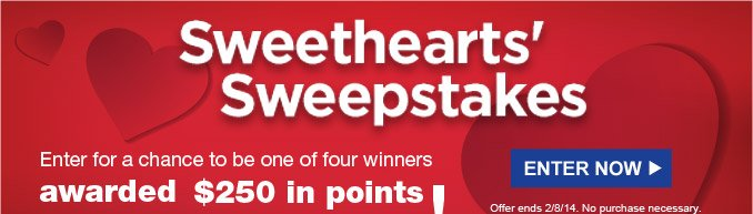 Sweethearts' Sweepstakes | Enter for a chance to be one of four winners awarded $250 in points (250,000 points)! | ENTER NOW | Offer ends 2/8/14. No purchase necessary.