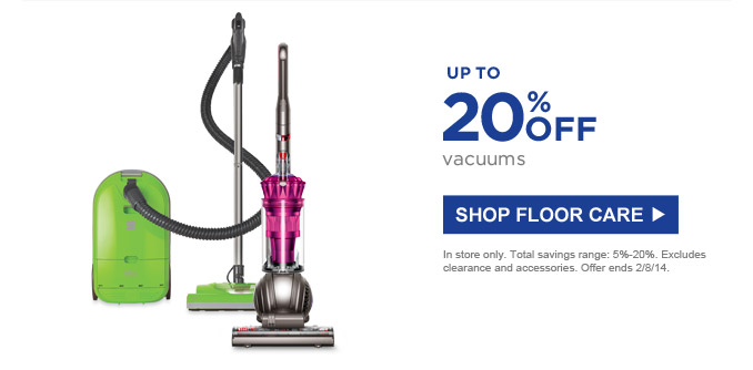 Up to 20% off vacuums | SHOP FLOOR CARE | In store only. Total savings range: 5%-20%. Excludes clearance and accessories. Offer ends 2/8/14.