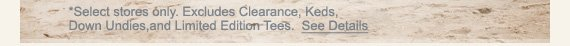*SELECT  STORES ONLY. EXCLUDES CLEARANCE, KEDS, DOWN UNDIES, AND LIMITED EDITION  TEES. SEE DETAILS
