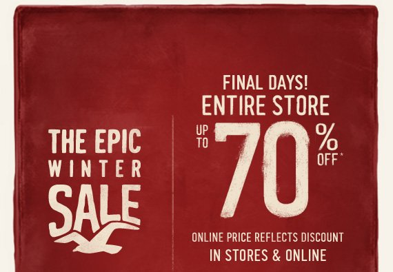 THE EPIC WINTER SALE FINAL  DAYS! ENTIRE STORE UP TO 70% OFF* ONLINE PRICE REFLECTS DISCOUNT IN  STORES & ONLINE
