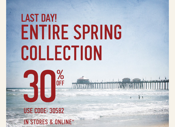 LAST DAY! ENTIRE SPRING COLLECTION 30%  OFF USE CODE: 30582 IN STORES & ONLINE*