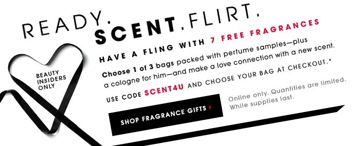 Beauty Insiders Only Ready. Scent. Flirt. Have a Fling with 7 Free Fragrances Choose 1 of 3 bags packed with perfume samplesâ??plus a cologne for him - and make a love connection with a new scent. Use code SCENT4U and choose your bag at checkout.* Online Only. Quantities are limited. While supplies last. Shop fragrance gifts