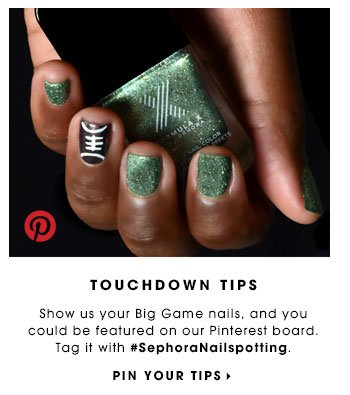 TOUCHDOWN TIPS Show us your Big Game nails, and you could be featured on our Pinterest board. Tag it at #SephoraNailspotting. PIN YOUR TIPS