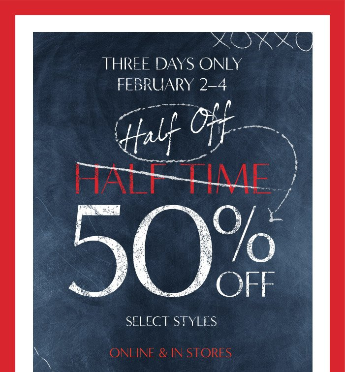 THREE DAYS ONLY | FEBRUARY 2-4 | Half Off | HALF TIME | 50% OFF SELECT STYLES | ONLINE & IN STORES