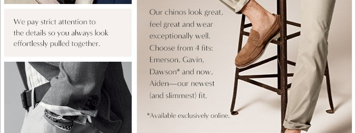 We pay strict attention to the details so you always look effortlessly pulled together. | Our chinos look great, feel great and wear exceptionally well. | Choose from 4 fits: Emerson, Gavin, Dawson* and now, Aiden - our newest (and slimmest) fit. *Available exclusively online.