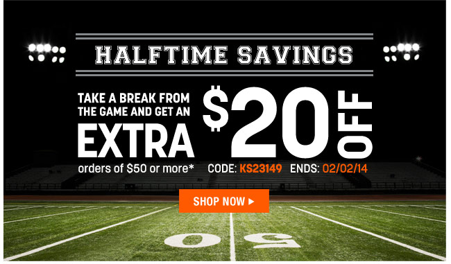 halftime savings - take a break from the game and get an extra $20 off orders of $50 or more* code: KS23149 ends: 2/2/14 - shop now