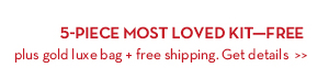 5-PIECE MOST LOVED KIT—FREE plus gold luxe bag + free shipping. Get details.