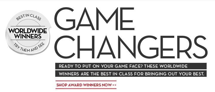 GAME CHANGERS. READY TO PUT ON YOUR GAME FACE? THESE WORLDWIDE WINNERS ARE THE BEST IN CLASS FOR BRINGING OUT YOUR BEST. BEST IN CLASS. WORLDWIDE WINNERS. TRY THEM AND SEE. SHOP AWARD WINNERS NOW.
