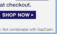 at checkout. SHOP NOW | Not combinable with GapCash.