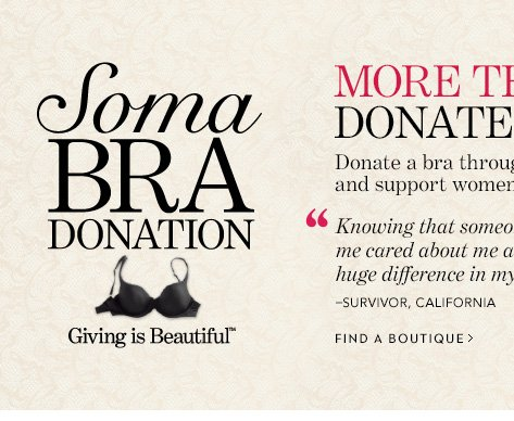"Soma Bra Donation.  MORE THAN 618,000  DONATED BRAS! Donate a bra through February 17th and support women in  need.  ""Knowing that someone who didn't even know me cared  about me and thought to help made a huge difference in my choices and my  future."" - Survivor, California.  FIND A BOUTIQUE"