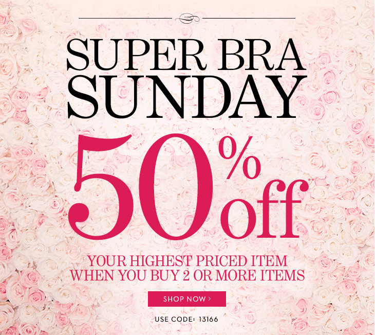 TODAY ONLY! In Boutiques & Online.   Super Bra Sunday! 50% Off** Your Highest Priced Item When You Buy 2 Or  More Items.  Use Code: 13166.  SHOP NOW