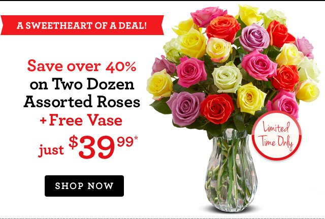 A Sweetheart of a Deal! Two Dozen Assorted Roses + Free Vase, just $39.99* Save over 40%! Shop Now