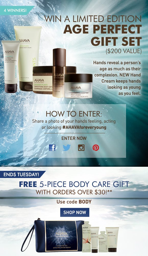 Win a limited edition Age Perfect Gift Set ($200 value) Hands reveal a person's age as much as their complexion. NEW Age Perfecting Hand Cream keeps hands looking as young as you feel.  4 winners! How To Enter: 1.	Share your photo of your hands feeling, acting or looking #AHAVAforeveryoung on Facebook, Twitter, Instagram and Pinterest 2.	Vote for you favorite image by liking it Enter Now FREE 5-piece body care gift With orders over $30!* ENDS TOMORROW! Use code BODY5 Shop Now