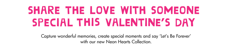 SHARE THE LOVE WITH SOMEONE SPECIAL THIS VALENTINE'S DAY Capture wonderful memories, create special moments and say 'Let's Be Forever' with our new Neon Hearts Collection.