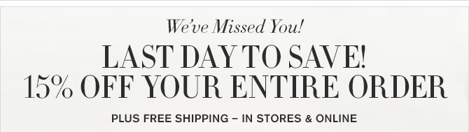 We've Missed You! - LAST DAY TO SAVE! 15% OFF YOUR ENTIRE ORDER - PLUS FREE SHIPPING – IN STORES & ONLINE
