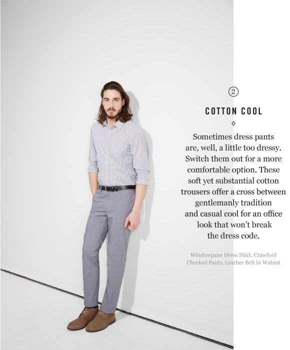 COTTON COOL - Sometimes dress pants are, well, a little too dressy. Switch them out for a more comfortable option. These soft yet substantial cotton trousers offer a cross between gentlemanly tradition and casual cool for an office look that won't break the dress code.