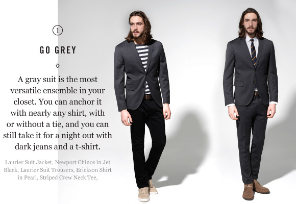 GO GRAY - A gray suit is the most versatile ensemble in your closet. You can anchor it with nearly any shirt in your closet, wear it with or without a tie, and you can still take it for a night out with dark jeans and a t-shirt.