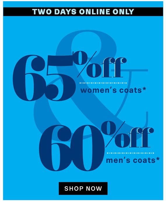 Two days online only. 65% off women's coats*, 60% off men's coats*. Shop Now