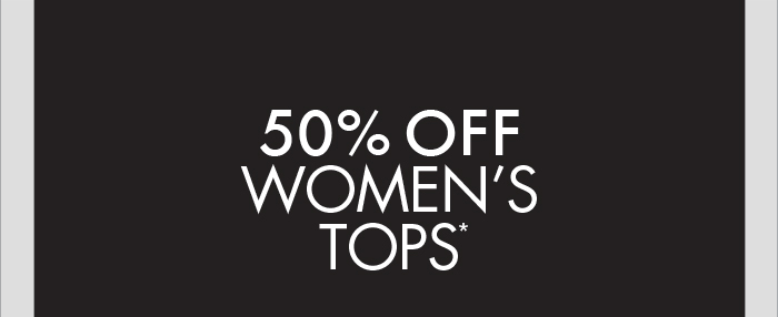 50% OFF WOMENS TOPS*