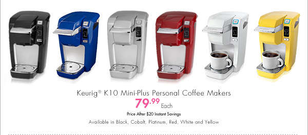 Keurig® K10 Mini-Plus Personal Coffee Makers 79.99 Each Price After $20 Instant Savings Available in Black, Cobalt, Platinum, Red, White and Yellow