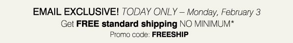 EMAIL EXCLUSIVE! TODAY ONLY - Monday, February 3 Get FREE standard shipping NO MINIMUM* Promo code: FREESHIP