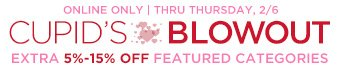 CUPID's BLOWOUT | ONLINE ONLY | THRU THURSDAY, 2/6 | EXTRA 5%-15% OFF FEATURED CATEGORIES