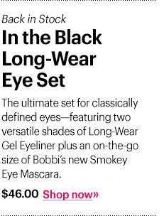 Back in Stock In the Black Long-Wear Eye Set, $46.00  The ultimate set for classically defined eyes—featuring two versatile shades of Long-Wear Gel Eyeliner plus an on-the-go size of Bobbi's new Smokey Eye Mascara. Shop Now »