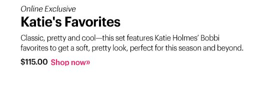 Online Exclusive Katie's Favorites; $115.00  Classic, pretty and cool—this set features Katie Holmes' Bobbi favorites to get a soft, pretty look, perfect for this season and beyond. Shop Now »