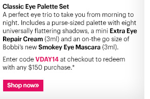 Classic Eye Palette Set A perfect eye trio to take you from morning to night.  Includes a purse-sized palette with eight universally flattering shadows, a mini Extra Eye Repair Cream (3ml) and an on-the-go size of Bobbi's new Smokey Eye Mascara (3ml).   Enter code VDAY14 at checkout to redeem with any $150 purchase.*  Ends: Wednesday, February 5th at 11:59PM EST  Shop now »
