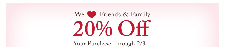 We Love Friends & Family | 20% Off Your Purchase Through 2/3