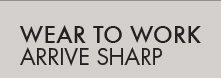 WEAR TO WORK - ARRIVE SHARP