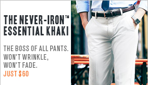 The never-iron Essential Khaki the boss of all pants. Won't wrinkle, won't fade. Just $60