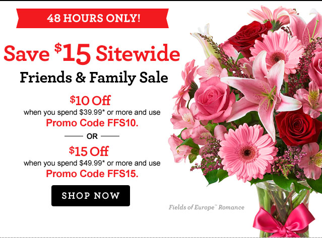 48 HOURS ONLY Save $15 Sitewide Friends & Family Sale  Save $10 when you spend $39.99* or more and use Promo Code FFS10. --OR— Save $15 when you spend $49.99* or more and use Promo Code FFS15. Shop Now