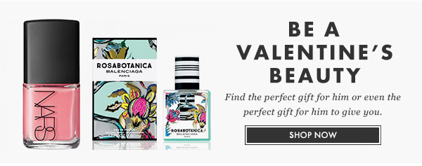 BE A VALENTINES BEAUTY Find the perfect gift for him or even the perfect gift for him to give you. SHOP NOW