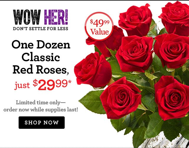 One Dozen Classic Red Roses, just $29.99* (a $49.99 value!) Limited time only - order now while supplies last! Shop Now